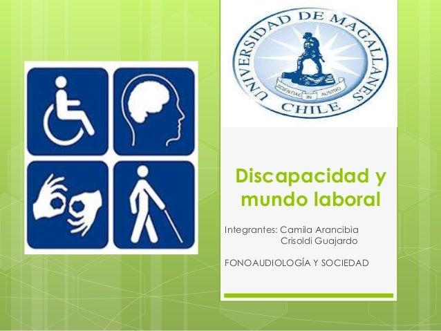 Discapacidad y mundo laboral Integrantes: Camila Arancibia Crisoldi Guajardo FONOAUDIOLOGÍA Y SOCIEDAD