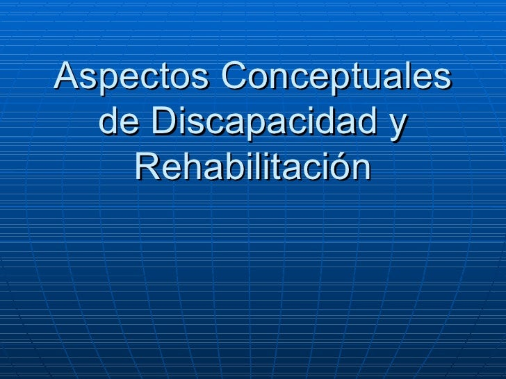 Aspectos Conceptuales de Discapacidad y Rehabilitación