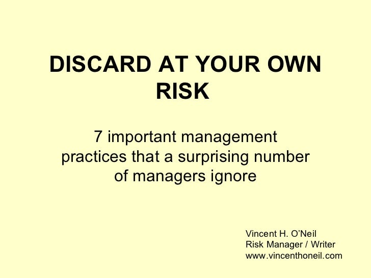 DISCARD AT YOUR OWN RISK   7 important management practices that a surprising number of managers ignore Vincent H. O'Neil ...
