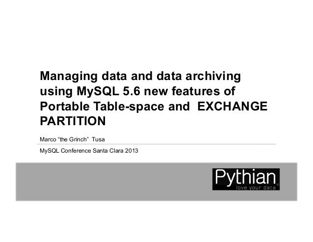 "Managing data and data archivingusing MySQL 5.6 new features ofPortable Table-space and EXCHANGEPARTITIONMarco ""the Grinch..."