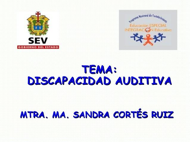 TEMA:TEMA:DISCAPACIDAD AUDITIVADISCAPACIDAD AUDITIVAMTRA. MA. SANDRA CORTÉS RUIZMTRA. MA. SANDRA CORTÉS RUIZ