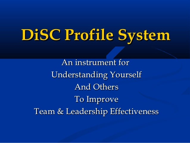 DiSC Profile System       An instrument for    Understanding Yourself          And Others          To Improve Team & Leade...
