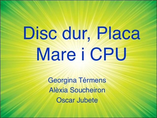 Disc dur, PlacaMare i CPUGeorgina TérmensAlèxia SoucheironOscar Jubete
