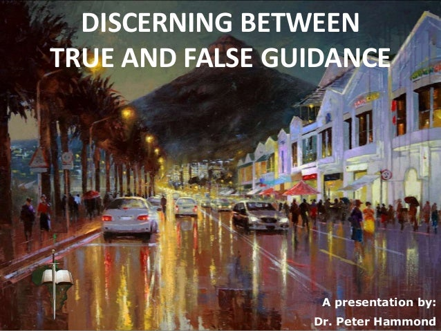 DISCERNING BETWEEN TRUE AND FALSE GUIDANCE A presentation by: Dr. Peter Hammond