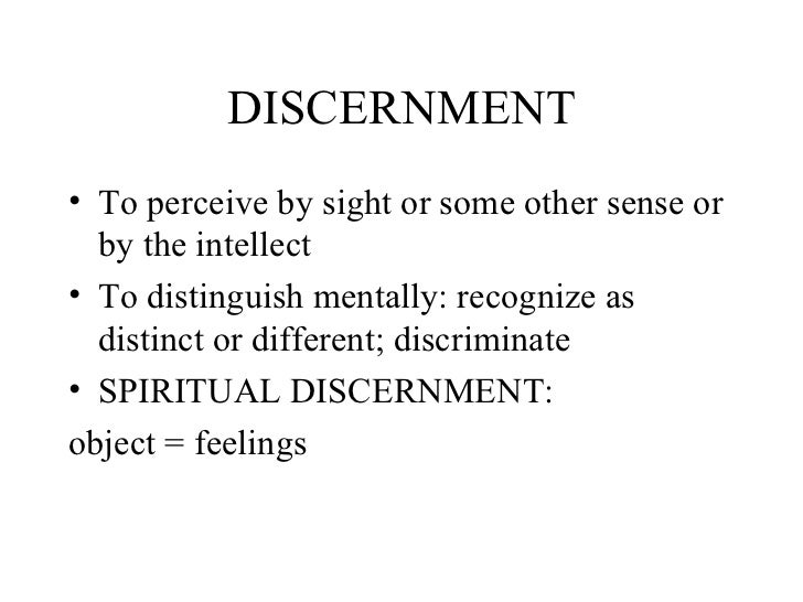 DISCERNMENT• To perceive by sight or some other sense or  by the intellect• To distinguish mentally: recognize as  distinc...
