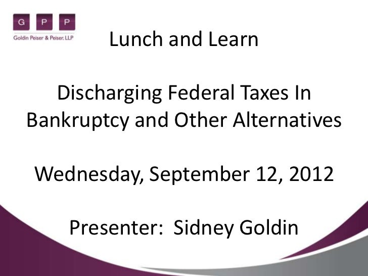 Lunch and Learn   Discharging Federal Taxes InBankruptcy and Other AlternativesWednesday, September 12, 2012    Presenter:...