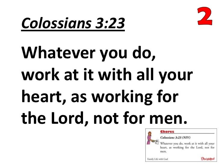 Colossians 3:23Whatever you do,work at it with all yourheart, as working forthe Lord, not for men.