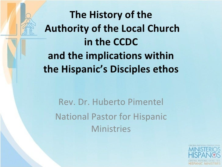 The History of the  Authority of the Local Church in the CCDC and the implications within the Hispanic 's Disciples ethos ...