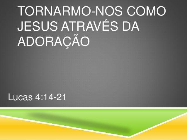 TORNARMO-NOS COMO JESUS ATRAVÉS DA ADORAÇÃO Lucas 4:14-21
