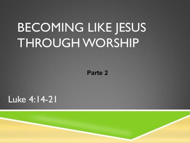 BECOMING LIKE JESUS THROUGH WORSHIP Luke 4:14-21 Parte 2