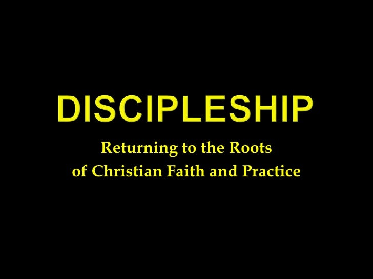 Discipleship<br />Returning to the Roots <br />of Christian Faith and Practice<br />