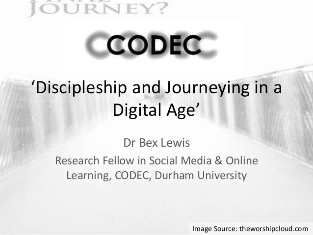 'Discipleship and Journeying in a Digital Age' Dr Bex Lewis Research Fellow in Social Media & Online Learning, CODEC, Durh...