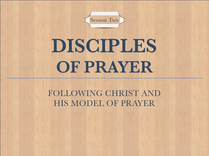 Session Two     DISCIPLES  OF PRAYER FOLLOWING CHRIST AND  HIS MODEL OF PRAYER