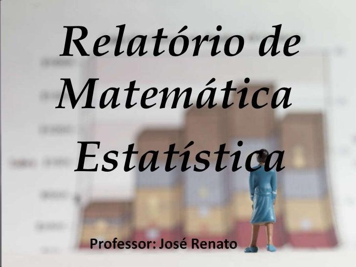 <ul><li>Relatório de Matemática  </li></ul><ul><li>Estatística </li></ul>