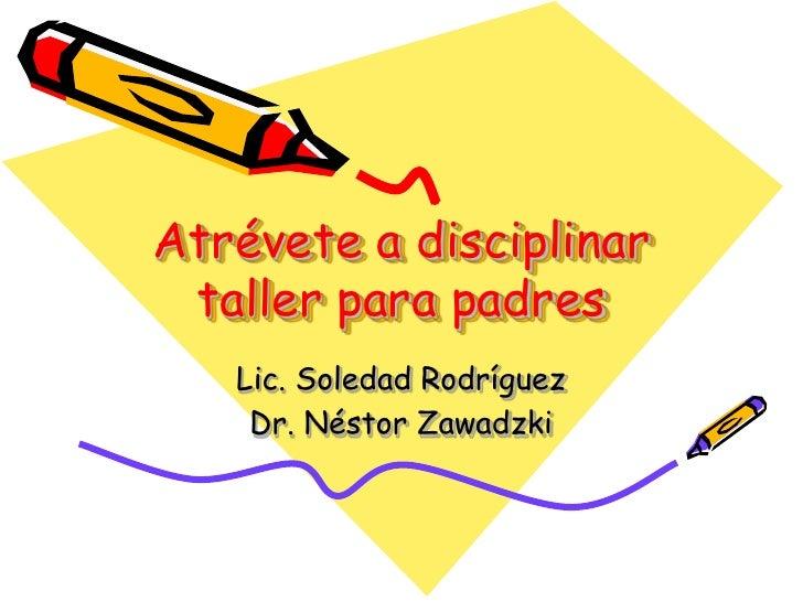 Atrévete a disciplinartaller para padres<br />Lic. Soledad Rodríguez <br />Dr. Néstor Zawadzki<br />