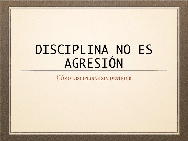 DISCIPLINA NO ES    AGRESIÓN  Cómo disciplinar sin destruir
