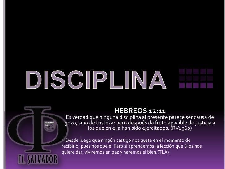 DISCIPLINA<br />HEBREOS 12:11 <br />Es verdad que ninguna disciplina al presente parece ser causa de gozo, sino de tristez...