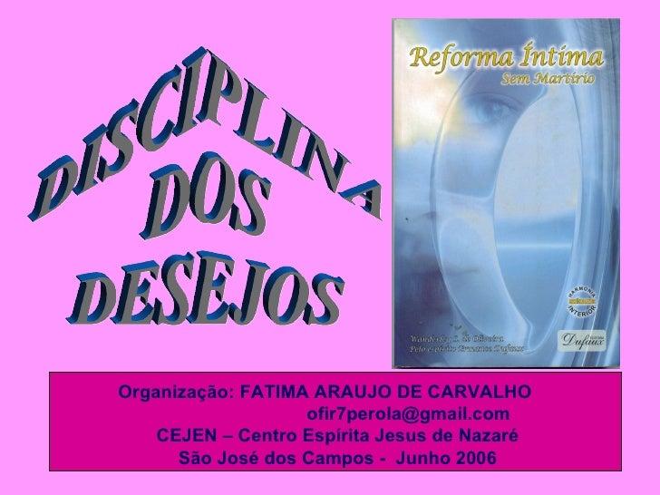 DISCIPLINA  DOS DESEJOS Organização:   FATIMA ARAUJO DE CARVALHO  ofir7perola@gmail.com  CEJEN – Centro Espírita Jesus de ...