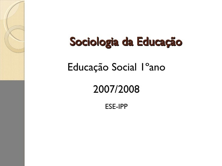 Sociologia da Educação <ul><li>Educação Social 1ºano </li></ul><ul><li>2007/2008 </li></ul><ul><li>ESE-IPP </li></ul>