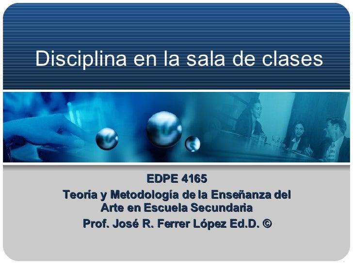 Disciplina en la sala de clases EDPE 4165 Teoría y Metodología de la Enseñanza del Arte en Escuela Secundaria Prof. José R...