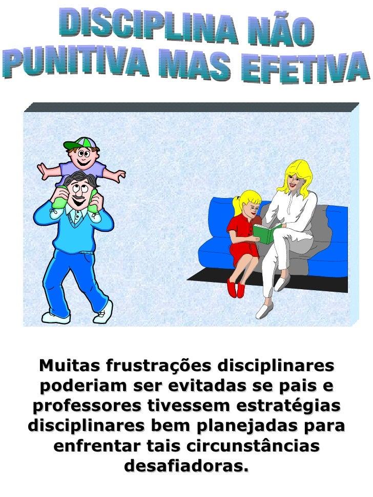 DISCIPLINA NÃO PUNITIVA MAS EFETIVA Muitas frustrações disciplinares poderiam ser evitadas se pais e professores tivessem ...