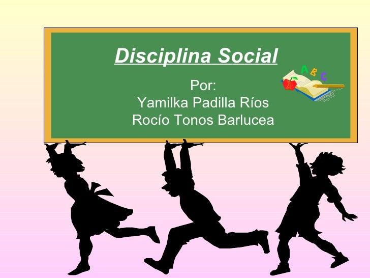 Disciplina  Social Por: Yamilka Padilla Ríos Rocío Tonos Barlucea
