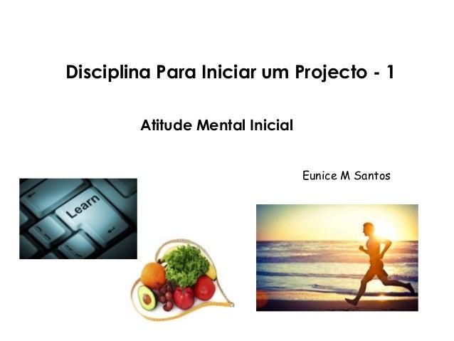 Disciplina Para Iniciar um Projecto - 1  Atitude Mental Inicial  Eunice M Santos
