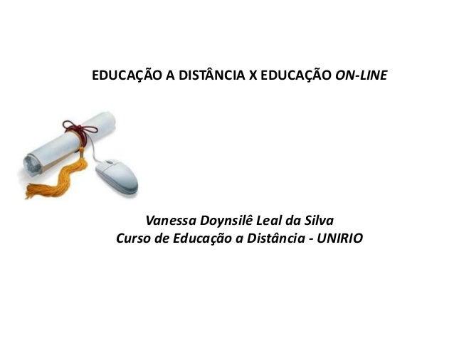 EDUCAÇÃO A DISTÂNCIA X EDUCAÇÃO ON-LINE       Vanessa Doynsilê Leal da Silva   Curso de Educação a Distância - UNIRIO