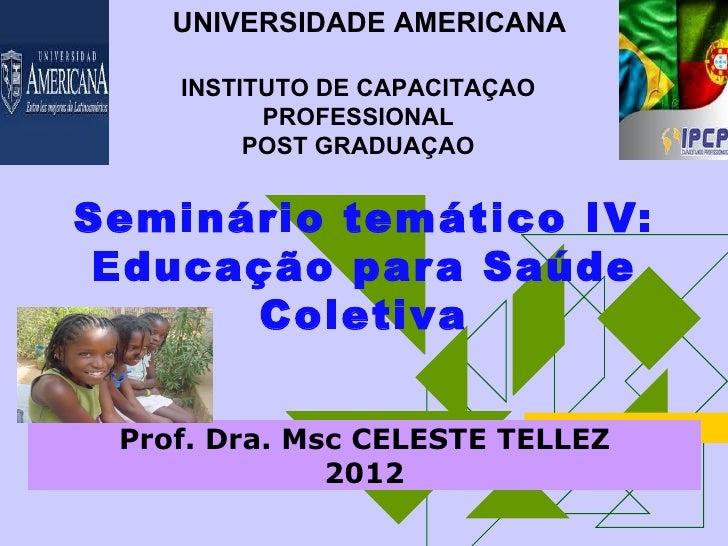 UNIVERSIDADE AMERICANA    INSTITUTO DE CAPACITAÇAO          PROFESSIONAL         POST GRADUAÇAOSeminário temático IV: Educ...