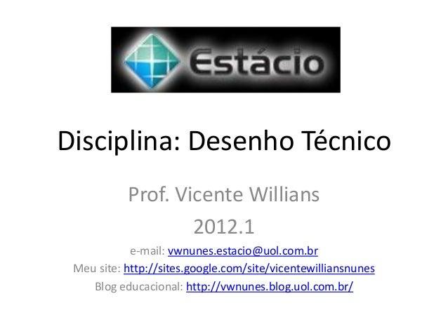 Disciplina: Desenho Técnico Prof. Vicente Willians 2012.1 e-mail: vwnunes.estacio@uol.com.br Meu site: http://sites.google...