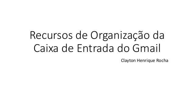 Recursos de Organização da Caixa de Entrada do Gmail Clayton Henrique Rocha