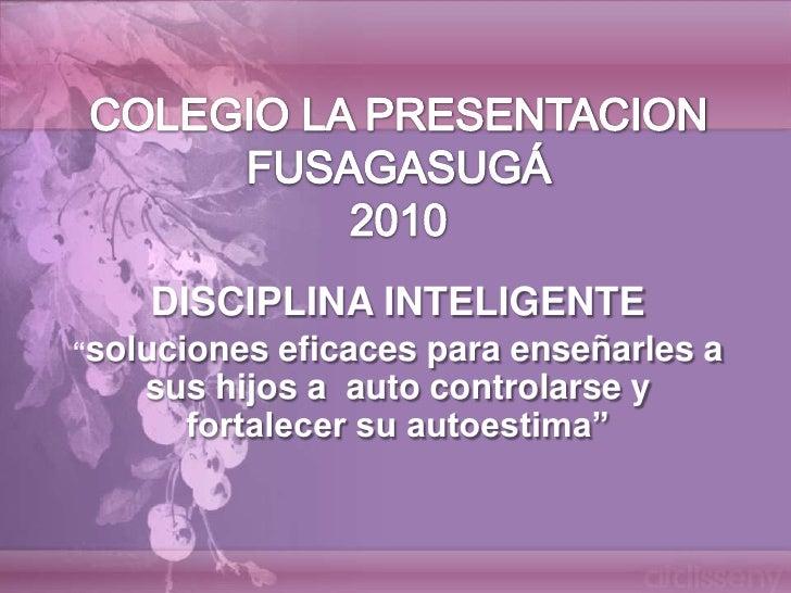 """COLEGIO LA PRESENTACION FUSAGASUGÁ2010<br />DISCIPLINA INTELIGENTE<br />""""soluciones eficaces para enseñarles a sus hijos a..."""