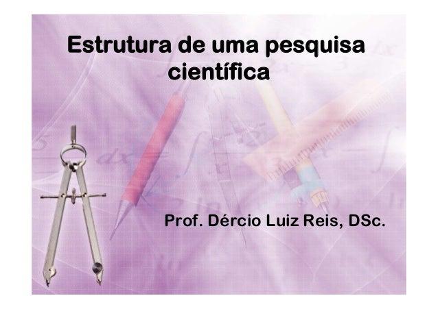Estrutura de uma pesquisa científica  Prof. Dércio Luiz Reis, DSc.
