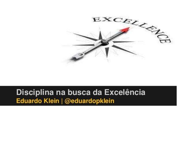 Disciplina na busca da Excelência  Eduardo Klein | @eduardopklein