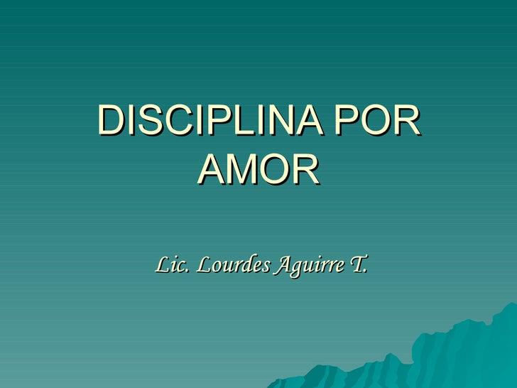 DISCIPLINA POR AMOR Lic. Lourdes Aguirre T.