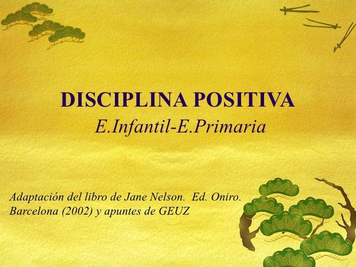 DISCIPLINA POSITIVA   E.Infantil-E.Primaria Adaptaci ón del libro de Jane Nelson.  Ed. Oniro.  Barcelona (2002) y apuntes ...