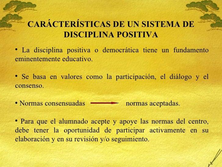 CARÁCTER ÍSTICAS DE UN SISTEMA DE DISCIPLINA POSITIVA <ul><li>La disciplina positiva o democr ática tiene un fundamento em...