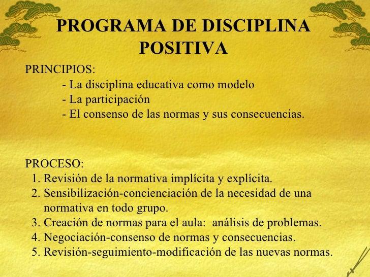 PROGRAMA DE DISCIPLINA POSITIVA PRINCIPIOS: - La disciplina educativa como modelo - La participaci ón - El consenso de las...