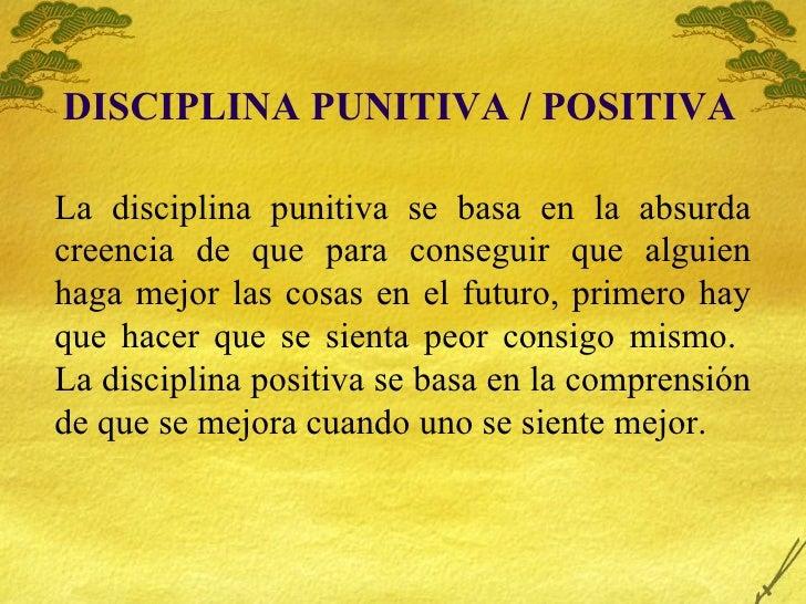 DISCIPLINA PUNITIVA / POSITIVA La disciplina punitiva se basa en la absurda creencia de que para conseguir que alguien hag...