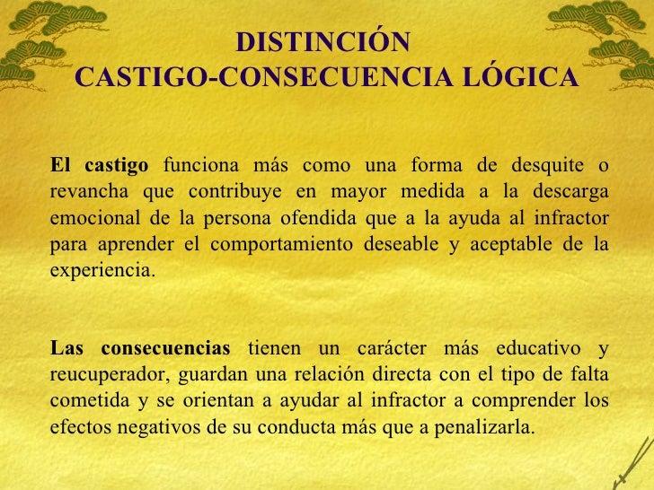 DISTINCI ÓN  CASTIGO-CONSECUENCIA LÓGICA El castigo  funciona m ás como una forma de desquite o revancha que contribuye en...