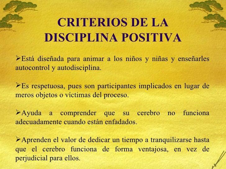 CRITERIOS DE LA DISCIPLINA POSITIVA <ul><li>Est á diseñada para animar a los niños y niñas y enseñarles autocontrol y auto...