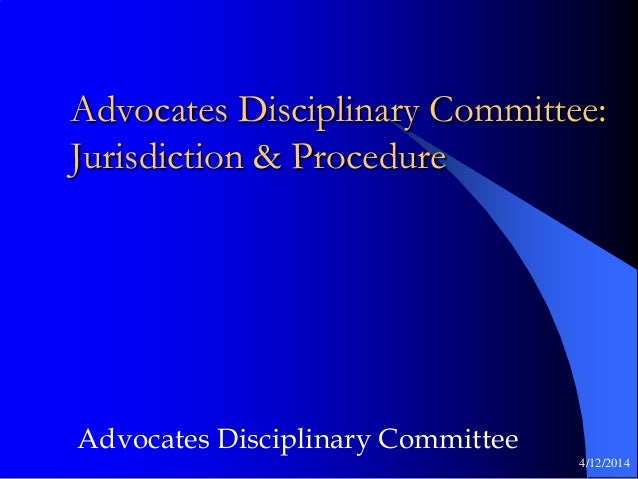 Advocates Disciplinary Committee: Jurisdiction & Procedure Advocates Disciplinary Committee 4/12/2014