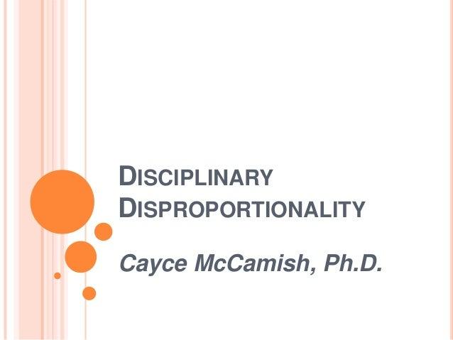 DISCIPLINARY DISPROPORTIONALITY Cayce McCamish, Ph.D.