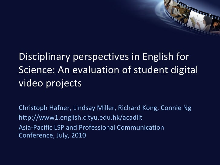 Disciplinary perspectives in English for Science: An evaluation of student digital video projects Christoph Hafner, Lindsa...