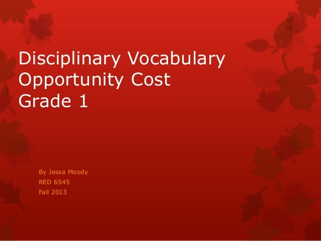 Disciplinary Vocabulary Opportunity Cost Grade 1  By Jessa Moody RED 6545 Fall 2013