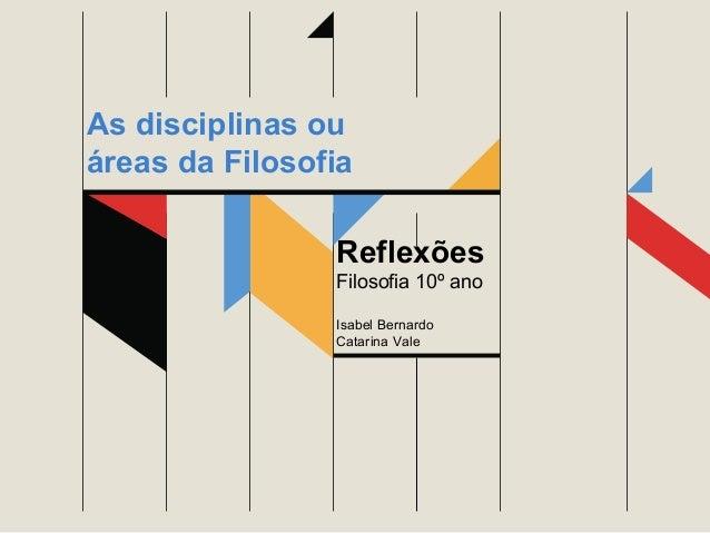Reflexões Filosofia 10º ano Isabel Bernardo Catarina Vale As disciplinas ou áreas da Filosofia