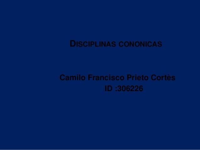 DISCIPLINAS CONONICAS Camilo Francisco Prieto Cortès ID :306226