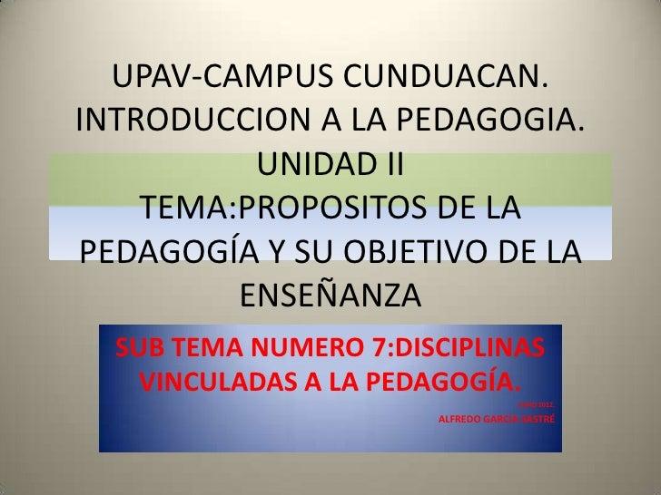 UPAV-CAMPUS CUNDUACAN.INTRODUCCION A LA PEDAGOGIA.          UNIDAD II    TEMA:PROPOSITOS DE LAPEDAGOGÍA Y SU OBJETIVO DE L...