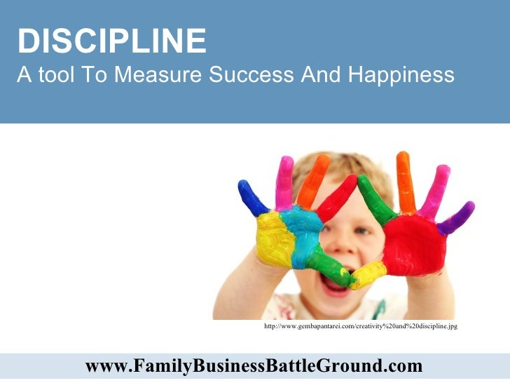 DISCIPLINE  A tool To Measure Success And Happiness  www.FamilyBusinessBattleGround.com   http://www.gembapantarei.com/cre...