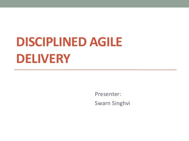 DISCIPLINED AGILE DELIVERY Presenter: Swarn Singhvi